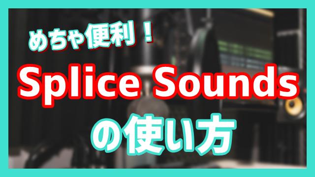 Splice Soundsの使い方を解説!音楽制作の効率アップ間違いなし!!